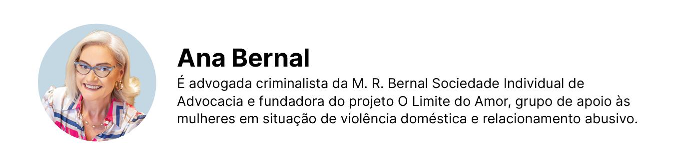 Ana Bernal. Advogada criminalista da M.R Vernal Sociedade Individual de Advocacia e fundadora do projeto O limite do Amor, grupo de apoio às mulheres em situação de violência doméstica e ralacionamento abusivo.